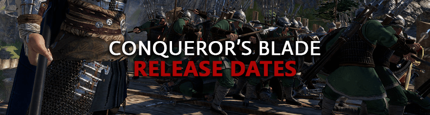 Conqueror's Blade Release Dates - Beta, Early Access, Live Game Launch Schedules