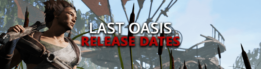 Last Oasis Release Dates - Beta, Early Access, Live Steam Launch Schedules
